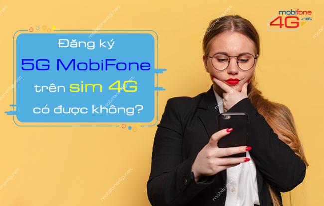 Đăng ký 5G MobiFone trên sim 4G có được không?